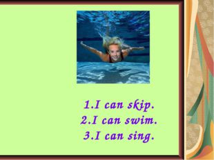 I can skip. I can swim. I can sing.