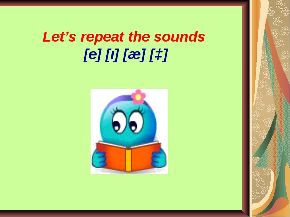 Let's repeat the sounds [e] [ι] [æ] [ɔ]