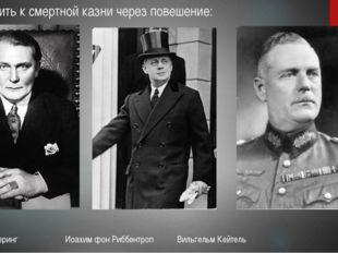 Приговорить к смертной казни через повешение: Герман Геринг Иоахим фон Риббен