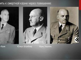 Приговорить к смертной казни через повешение: Вильгельм Фрик Юлиус Штрейхер Ф