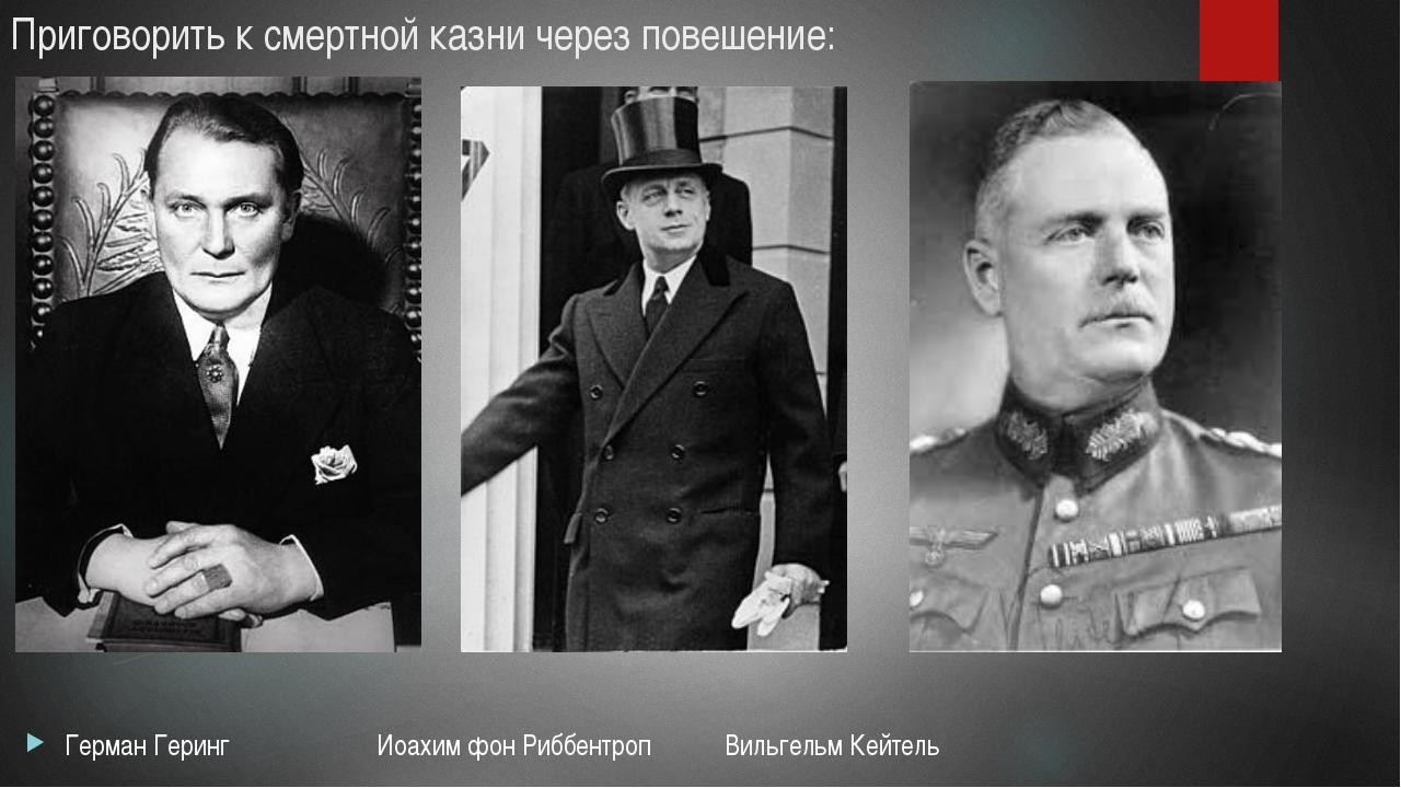 Приговорить к смертной казни через повешение: Герман Геринг Иоахим фон Риббен...