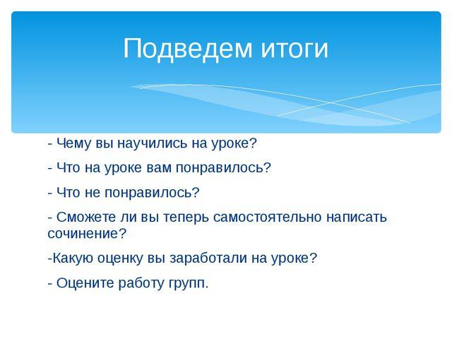 - Чему вы научились на уроке? - Что на уроке вам понравилось? - Что не понрав...