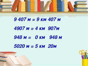 9407 м = 9 км 407 м 4907 м = 4 км 907м 948 м = 0 км 948 м 5020 м = 5 км 20м