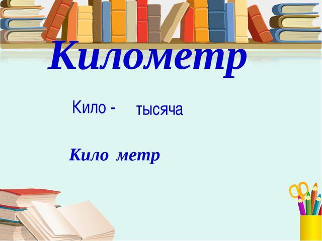 Километр Кило - тысяча Кило метр