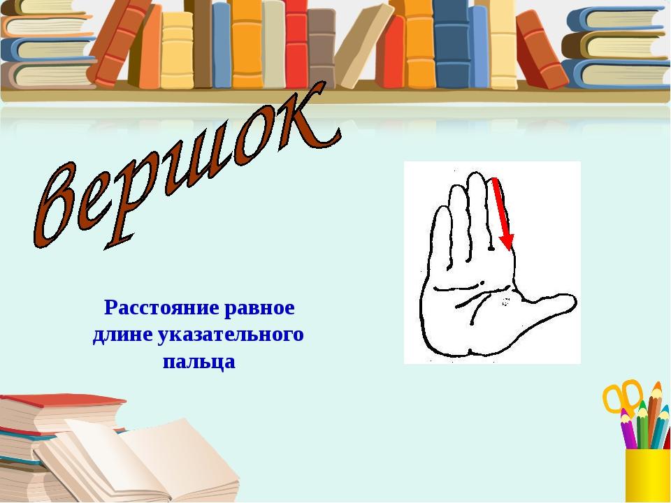 Расстояние равное длине указательного пальца