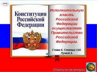 Ответьте на вопрос → Исполнительную власть Российской Федерации осуществляет