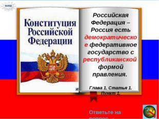 Ответьте на вопрос → Российская Федерация – Россия есть демократическое федер