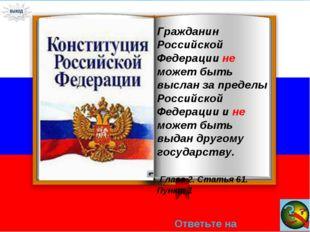 Ответьте на вопрос → Гражданин Российской Федерации не может быть выслан за п