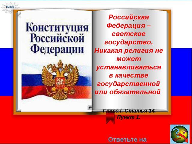 Ответьте на вопрос → . Российская Федерация – светское государство. Никакая р...