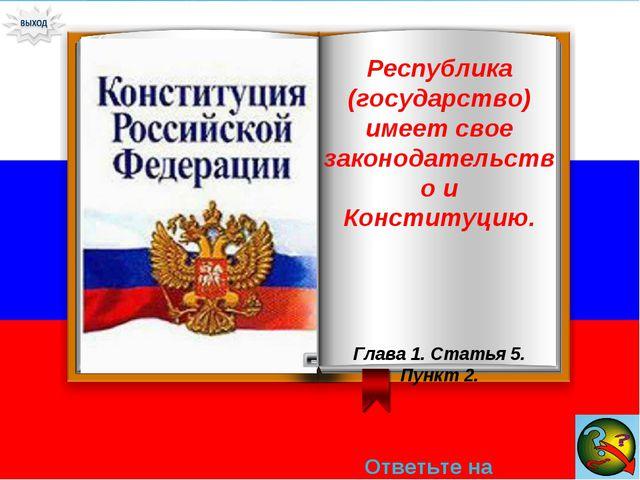Ответьте на вопрос → Республика (государство) имеет свое законодательство и К...