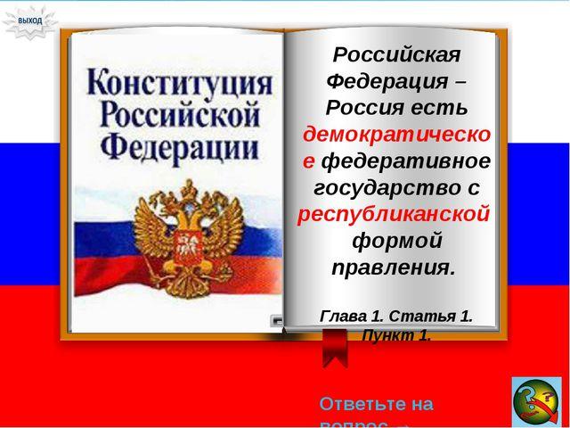 Ответьте на вопрос → Российская Федерация – Россия есть демократическое федер...