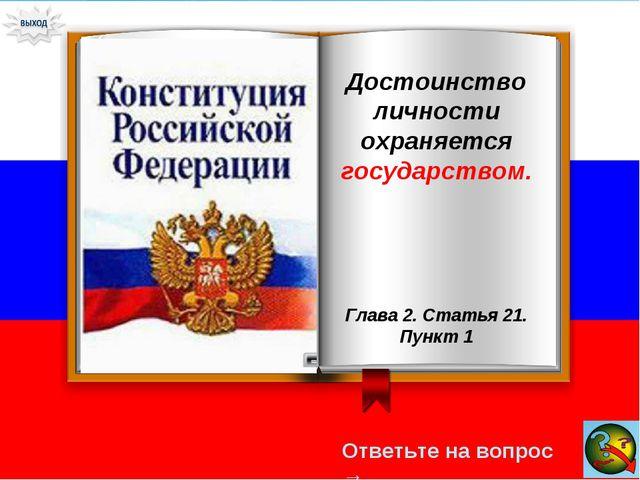 Ответьте на вопрос → Достоинство личности охраняется государством. Глава 2. С...