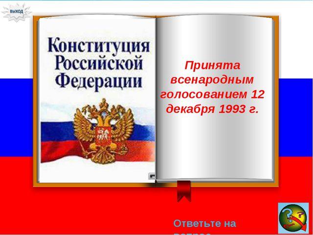 Ответьте на вопрос → Принята всенародным голосованием 12 декабря 1993 г.