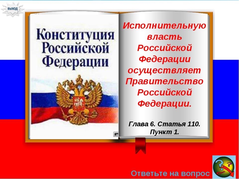 Ответьте на вопрос → Исполнительную власть Российской Федерации осуществляет...