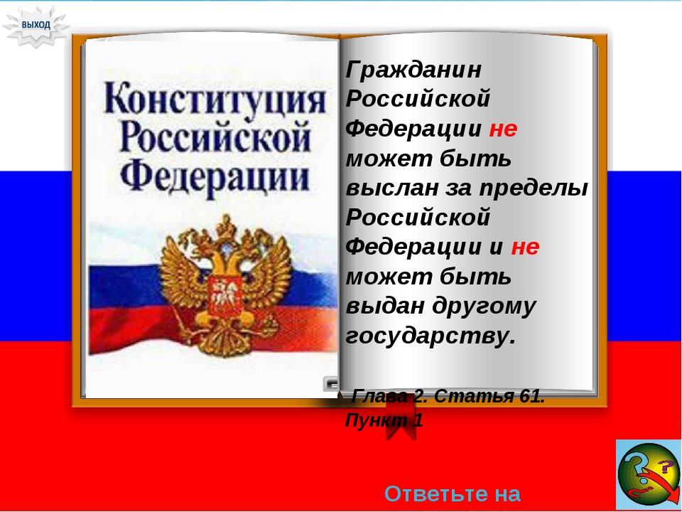Ответьте на вопрос → Гражданин Российской Федерации не может быть выслан за п...