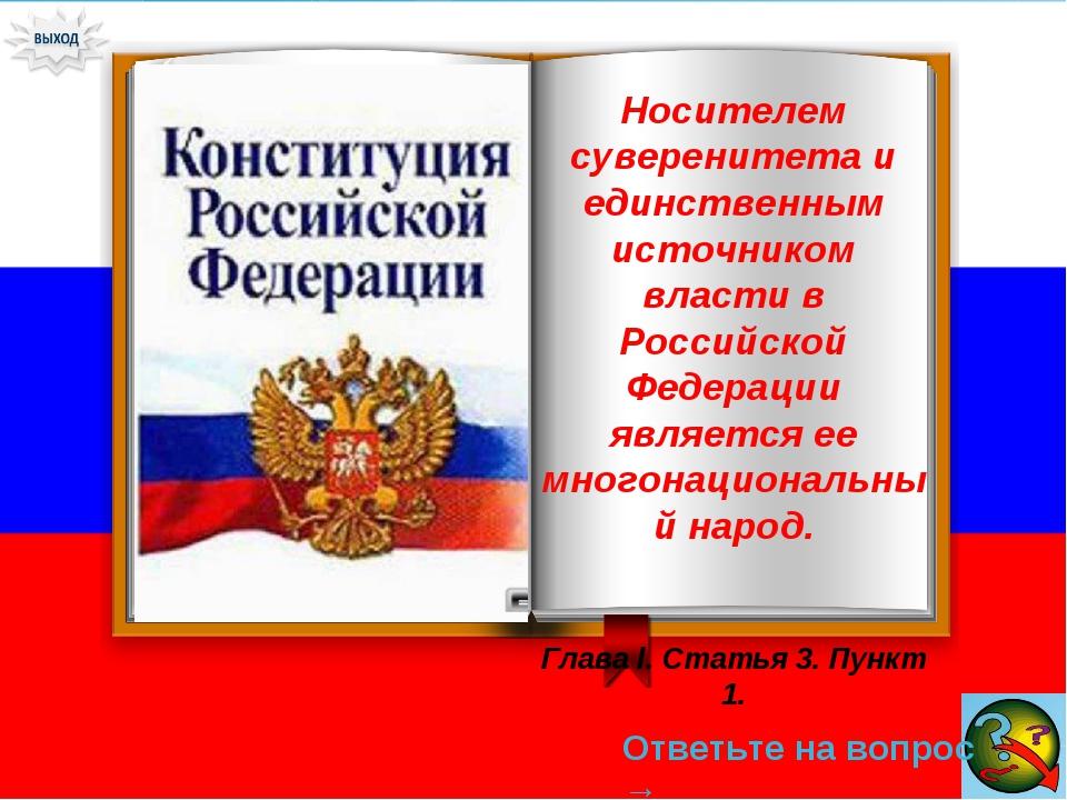 Ответьте на вопрос → Носителем суверенитета и единственным источником власти...