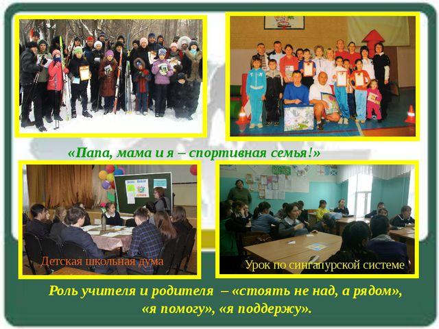Роль учителя и родителя – «стоять не над, а рядом», «я помогу», «я поддержу»....