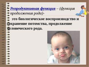 Репродуктивная функция – (функция продолжения рода)- это биологическое воспро