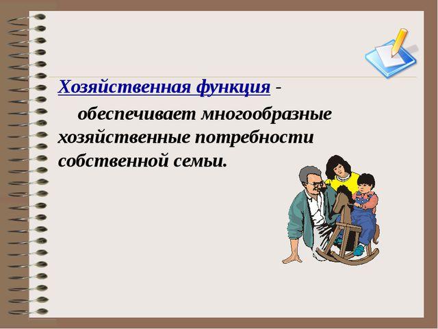 Хозяйственная функция - обеспечивает многообразные хозяйственные потребности...