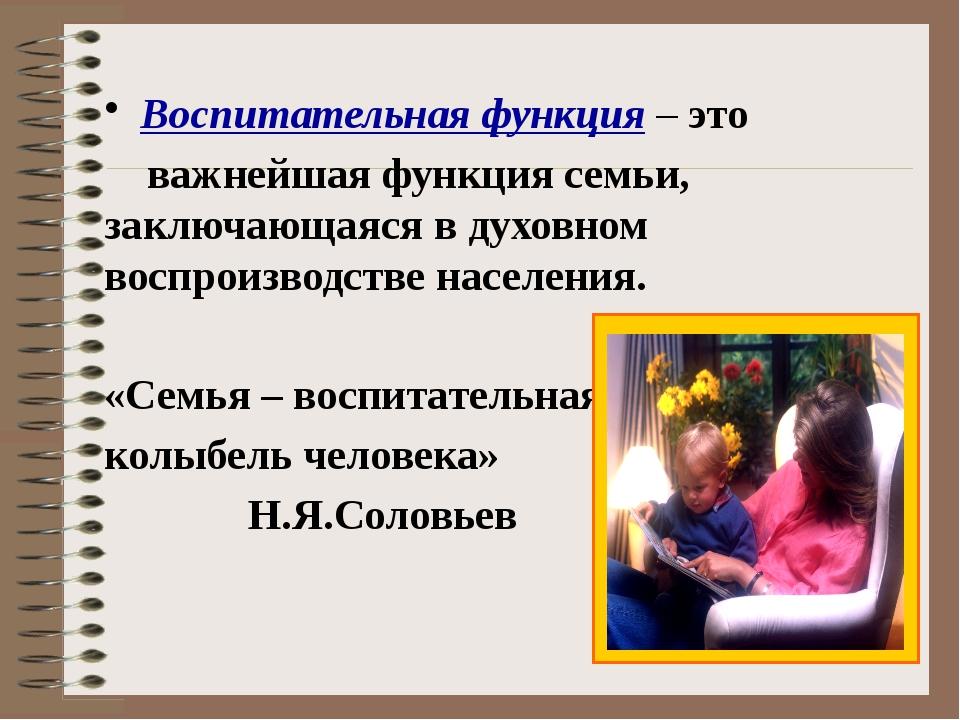 Воспитательная функция – это важнейшая функция семьи, заключающаяся в духовно...