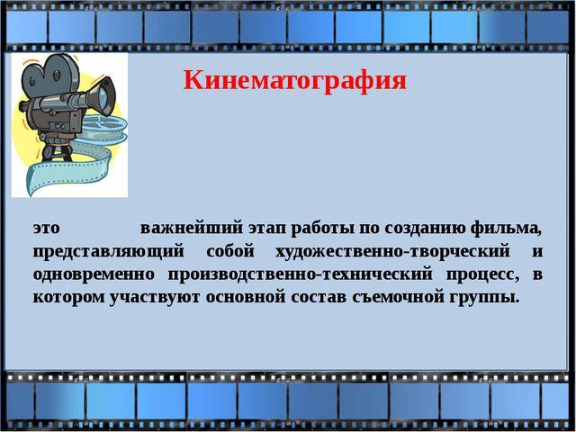 Кинематография это важнейшийэтапработыпосозданиюфильма, представляющий...