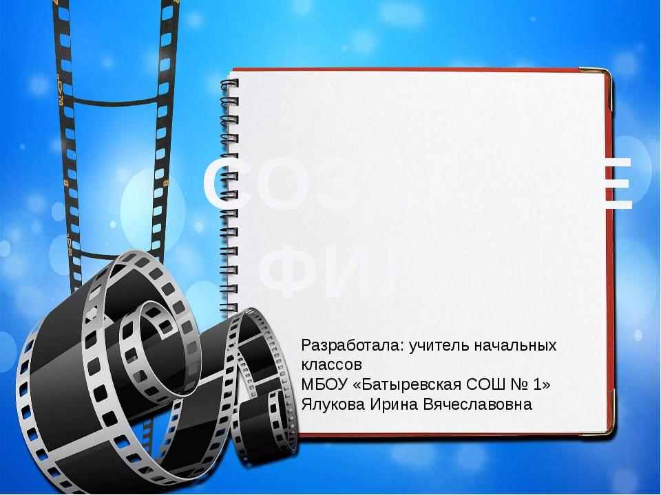 СОЗДАНИЕ ФИЛЬМА Разработала: учитель начальных классов МБОУ «Батыревская СОШ...