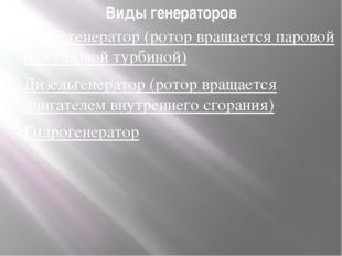 Виды генераторов Турбогенератор (ротор вращается паровой или газовой турбиной