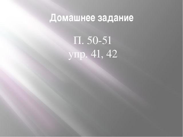 Домашнее задание П. 50-51 упр. 41, 42