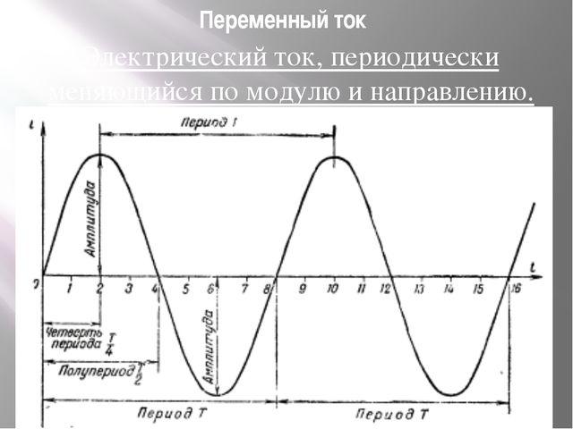 Переменный ток Электрический ток, периодически меняющийся по модулю и направл...