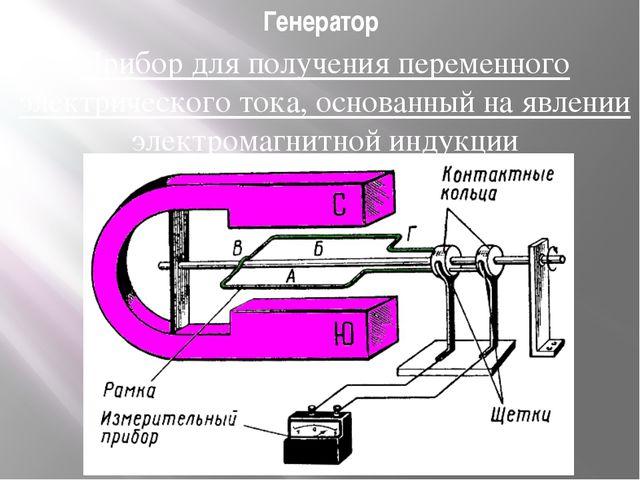 Генератор Прибор для получения переменного электрического тока, основанный на...