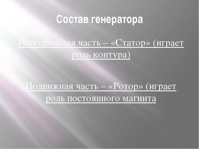 Состав генератора Неподвижная часть – «Статор» (играет роль контура) Подвижна...