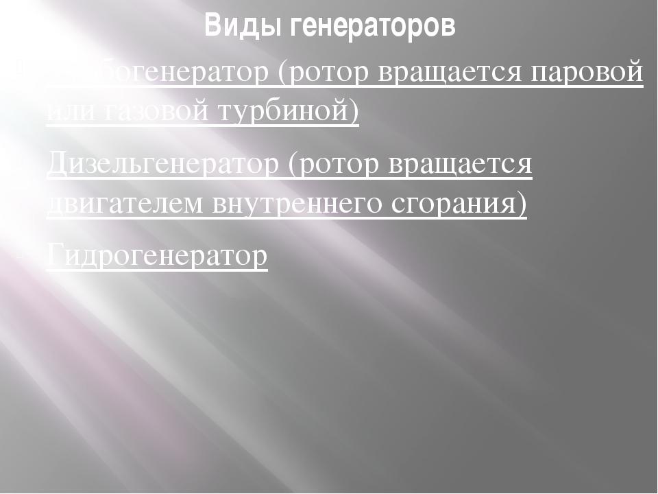 Виды генераторов Турбогенератор (ротор вращается паровой или газовой турбиной...