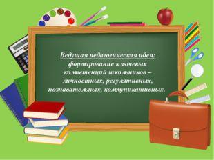 Ведущая педагогическая идея: формирование ключевых компетенций школьников –