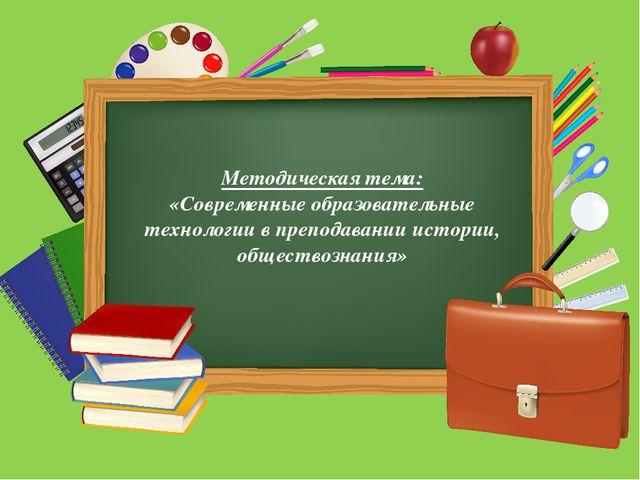 Методическая тема: «Современные образовательные технологии в преподавании ис...