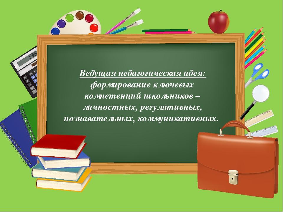 Ведущая педагогическая идея: формирование ключевых компетенций школьников –...