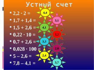 Устный счет 2,2 · 2 = 1,7 + 1,4 = 1,5 + 2,6 = 0,22 · 10 = 0,7 + 2,6 = 0,028 ·