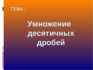 ТЕМА: Умножение десятичных дробей