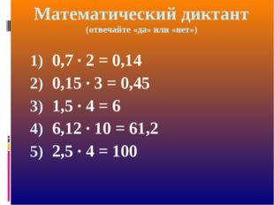 0,7 · 2 = 0,14 0,15 · 3 = 0,45 1,5 · 4 = 6 6,12 · 10 = 61,2 2,5 · 4 = 100 Мат