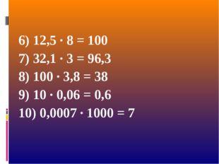 6) 12,5 · 8 = 100 7) 32,1 · 3 = 96,3 8) 100 · 3,8 = 38 9) 10 · 0,06 = 0,6 10