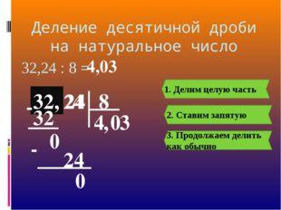 Деление десятичной дроби на натуральное число 32, 24 32,24 : 8 = 8 32, 4 1. Д