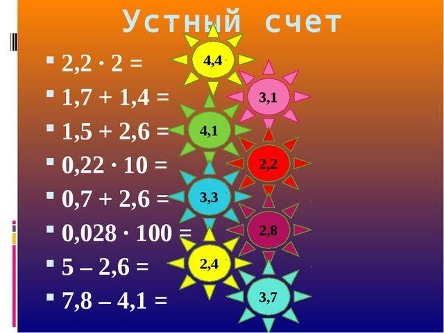Устный счет 2,2 · 2 = 1,7 + 1,4 = 1,5 + 2,6 = 0,22 · 10 = 0,7 + 2,6 = 0,028 ·...