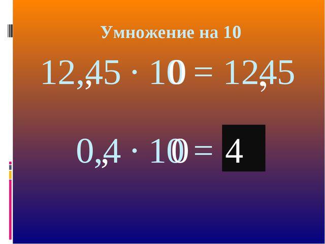 Умножение на 10 12,45 · 10 = 1245 , 0 , 0,4 · 10 = 04 0 , , 4