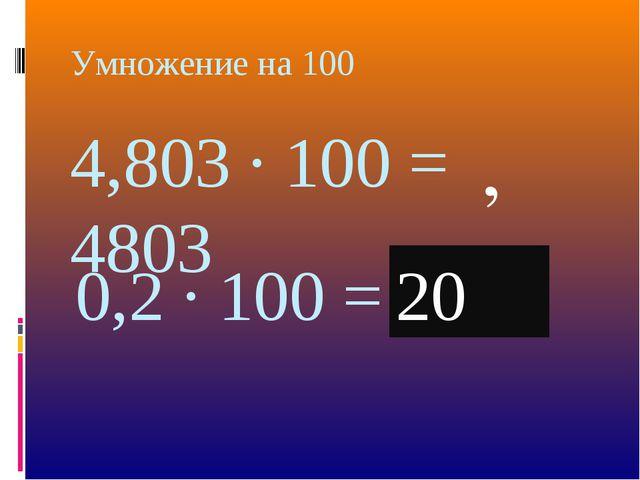 Умножение на 100 4,803 · 100 = 4803 , 0,2 · 100 = 02 , , 0 20
