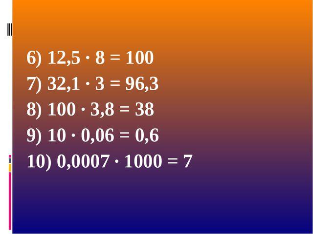 6) 12,5 · 8 = 100 7) 32,1 · 3 = 96,3 8) 100 · 3,8 = 38 9) 10 · 0,06 = 0,6 10...