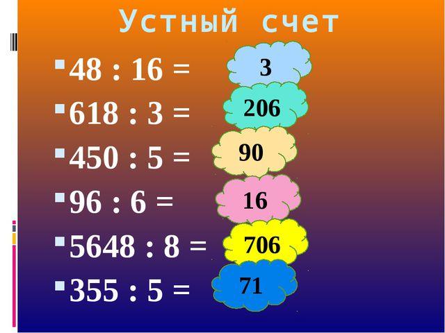 48 : 16 = 618 : 3 = 450 : 5 = 96 : 6 = 5648 : 8 = 355 : 5 = Устный счет 3 206...