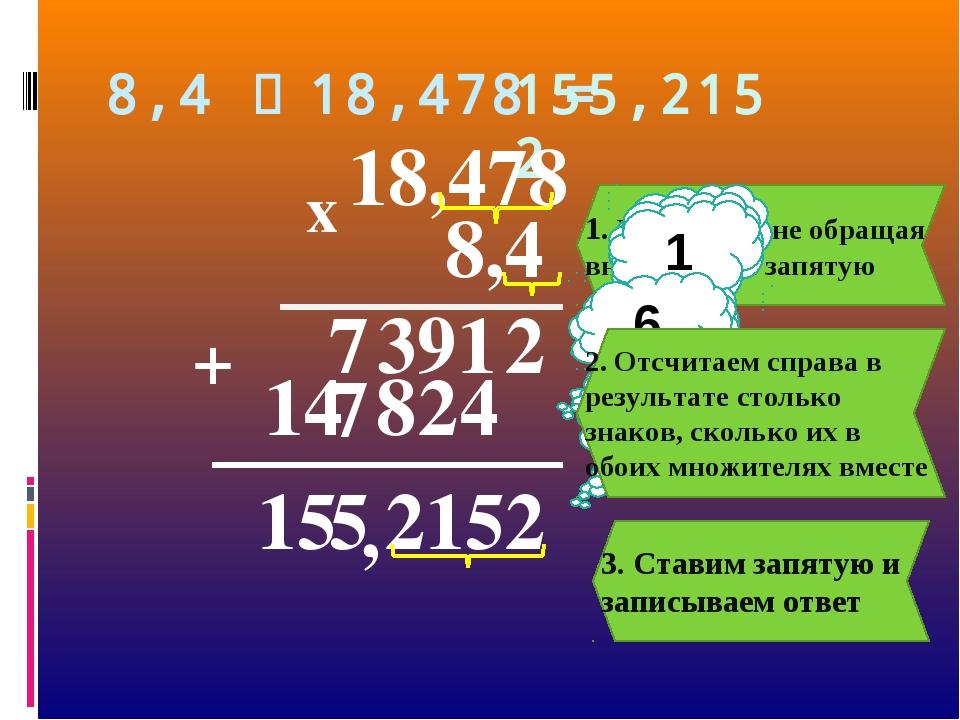 1. Умножаем, не обращая внимания на запятую 8,4 ∙ 18,478 = 155,2152 , 8,4 18,...