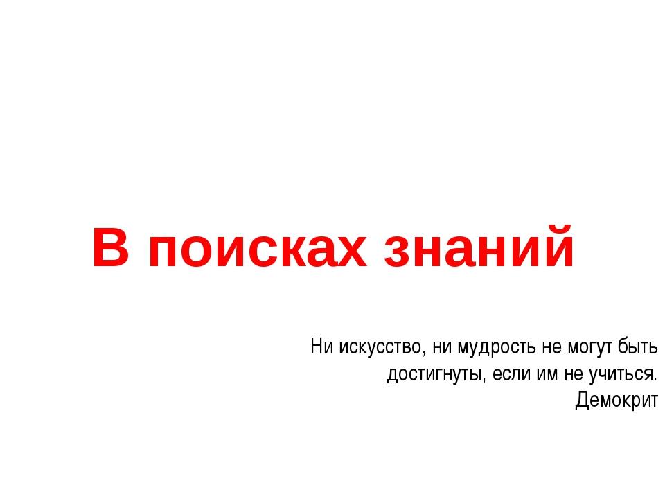 В поисках знаний Ни искусство, ни мудрость не могут быть достигнуты, если им...