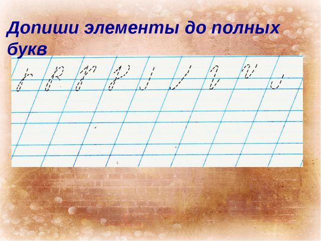 Допиши элементы до полных букв