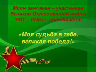 Моим землякам – участникам Великой Отечественной войны 1941 – 1945 гг. посвящ