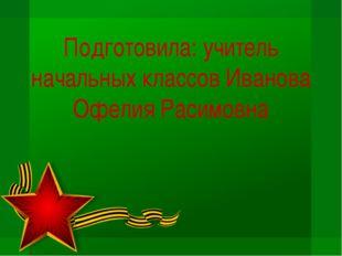 Подготовила: учитель начальных классов Иванова Офелия Расимовна